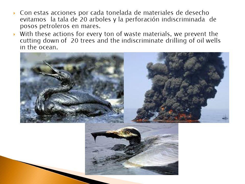 Con estas acciones por cada tonelada de materiales de desecho evitamos la tala de 20 arboles y la perforación indiscriminada de posos petroleros en mares.