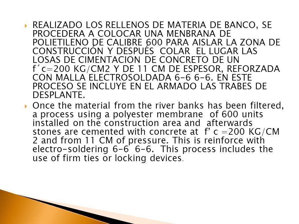 REALIZADO LOS RELLENOS DE MATERIA DE BANCO, SE PROCEDERA A COLOCAR UNA MENBRANA DE POLIETILENO DE CALIBRE 600 PARA AISLAR LA ZONA DE CONSTRUCCIÓN Y DESPUÉS COLAR EL LUGAR LAS LOSAS DE CIMENTACION DE CONCRETO DE UN f´c=200 KG/CM2 Y DE 11 CM DE ESPESOR, REFORZADA CON MALLA ELECTROSOLDADA 6-6 6-6. EN ESTE PROCESO SE INCLUYE EN EL ARMADO LAS TRABES DE DESPLANTE.