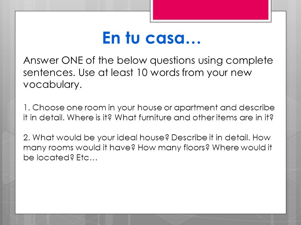 En tu casa… Answer ONE of the below questions using complete sentences. Use at least 10 words from your new vocabulary.