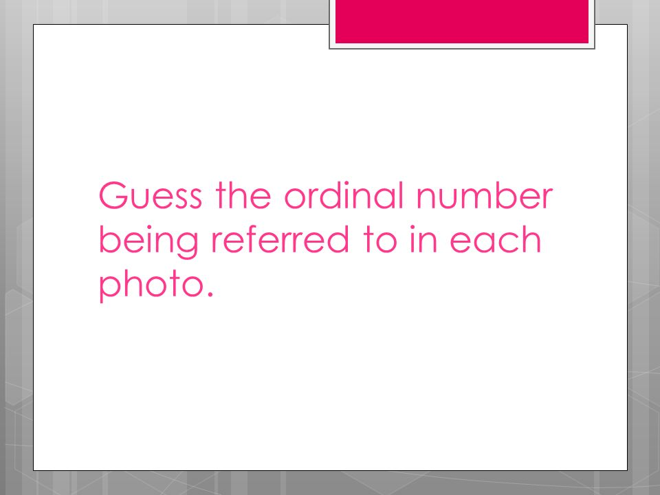 Guess the ordinal number being referred to in each photo.