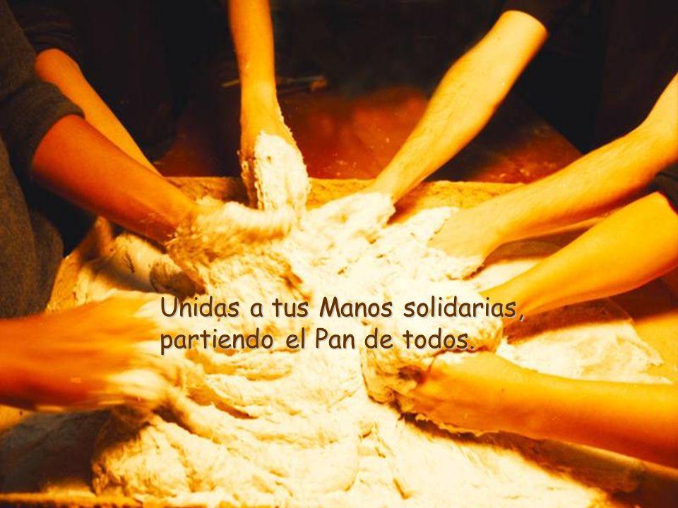 Unidas a tus Manos solidarias, partiendo el Pan de todos.