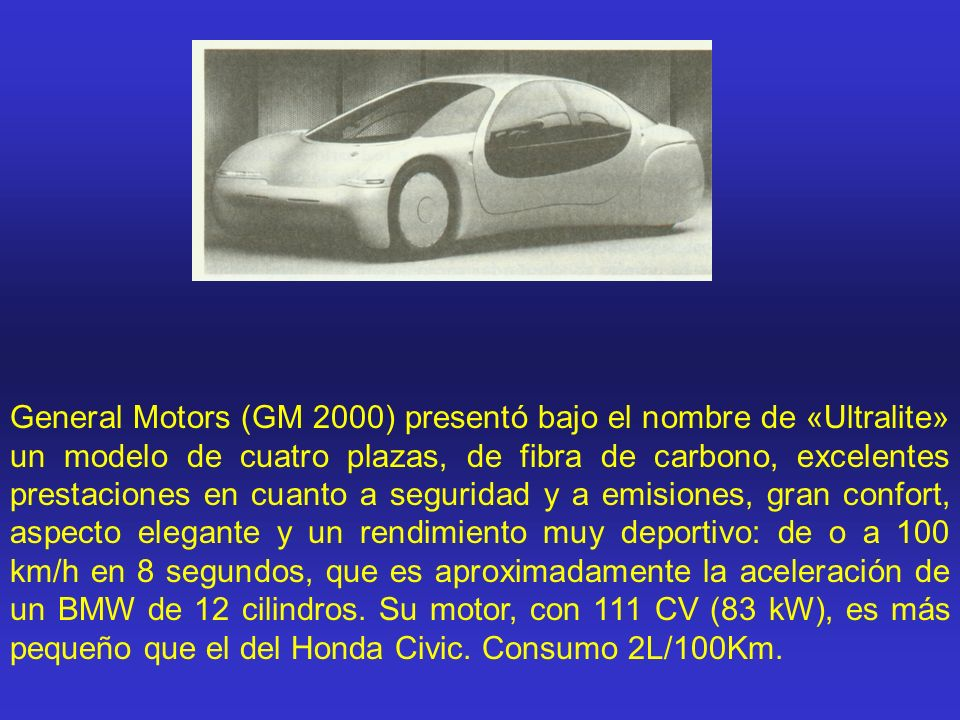 General Motors (GM 2000) presentó bajo el nombre de «Ultralite» un modelo de cuatro plazas, de fibra de carbono, excelentes prestaciones en cuanto a seguridad y a emisiones, gran confort, aspecto elegante y un rendimiento muy deportivo: de o a 100 km/h en 8 segundos, que es aproximadamente la aceleración de un BMW de 12 cilindros.