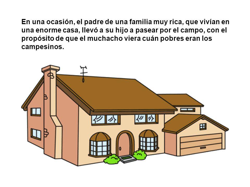 En una ocasión, el padre de una familia muy rica, que vivían en una enorme casa, llevó a su hijo a pasear por el campo, con el propósito de que el muchacho viera cuán pobres eran los campesinos.