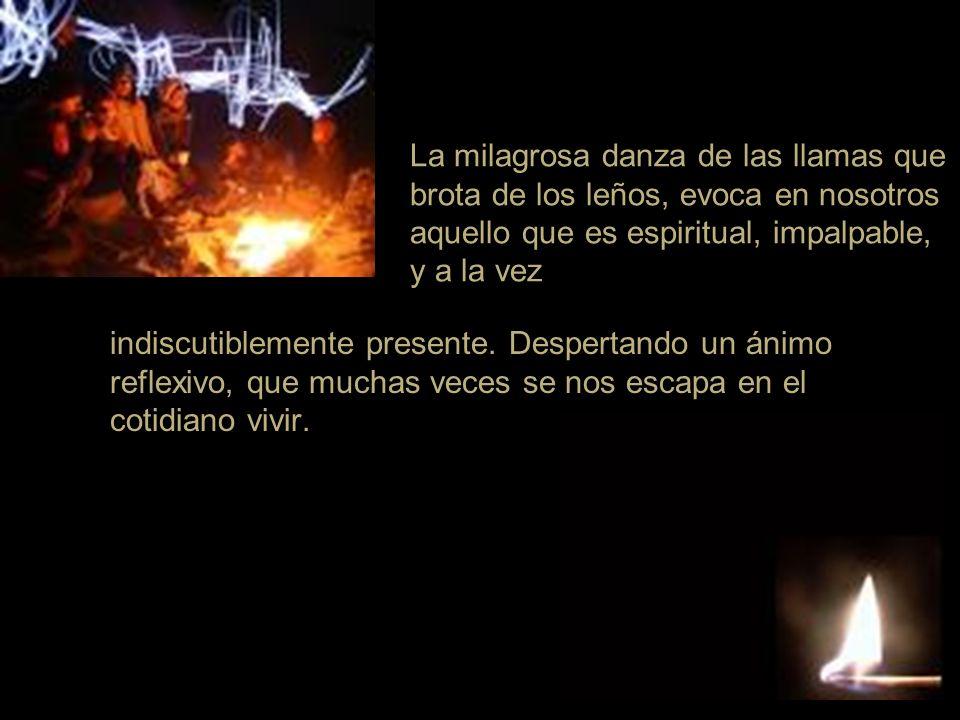 La milagrosa danza de las llamas que brota de los leños, evoca en nosotros aquello que es espiritual, impalpable, y a la vez