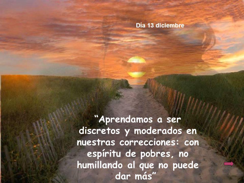 Día 13 diciembre Aprendamos a ser discretos y moderados en nuestras correcciones: con espíritu de pobres, no humillando al que no puede dar más