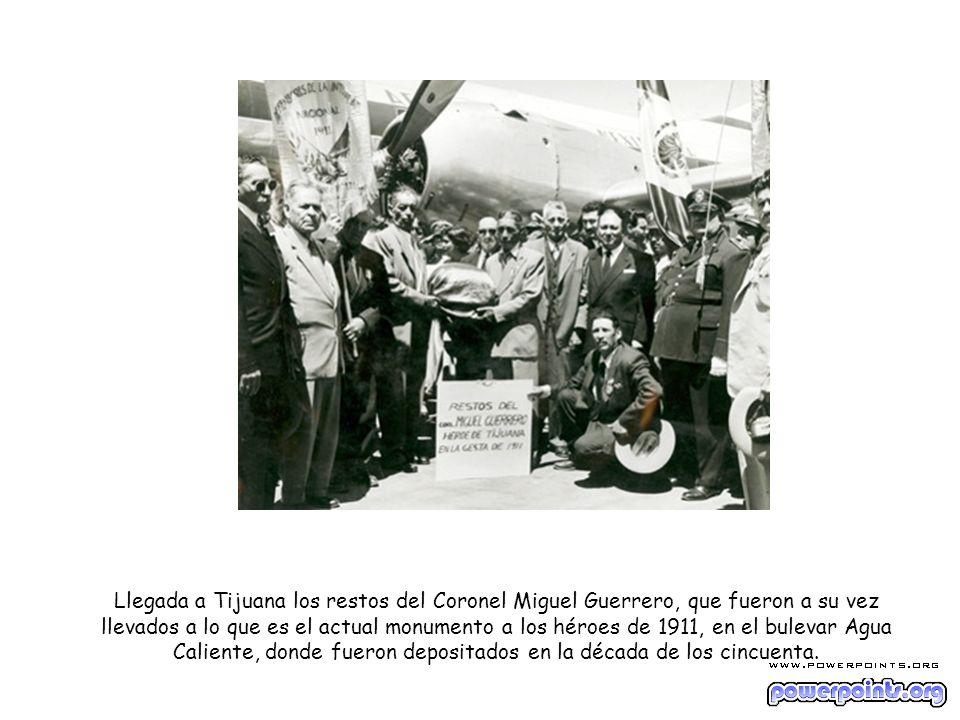 Llegada a Tijuana los restos del Coronel Miguel Guerrero, que fueron a su vez llevados a lo que es el actual monumento a los héroes de 1911, en el bulevar Agua Caliente, donde fueron depositados en la década de los cincuenta.