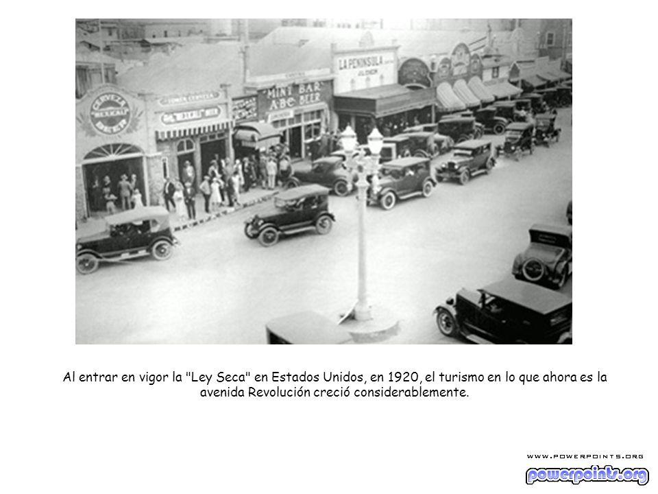 Al entrar en vigor la Ley Seca en Estados Unidos, en 1920, el turismo en lo que ahora es la avenida Revolución creció considerablemente.