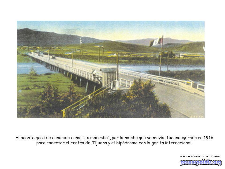 El puente que fue conocido como La marimba , por lo mucho que se movía, fue inaugurado en 1916 para conectar el centro de Tijuana y el hipódromo con la garita internacional.