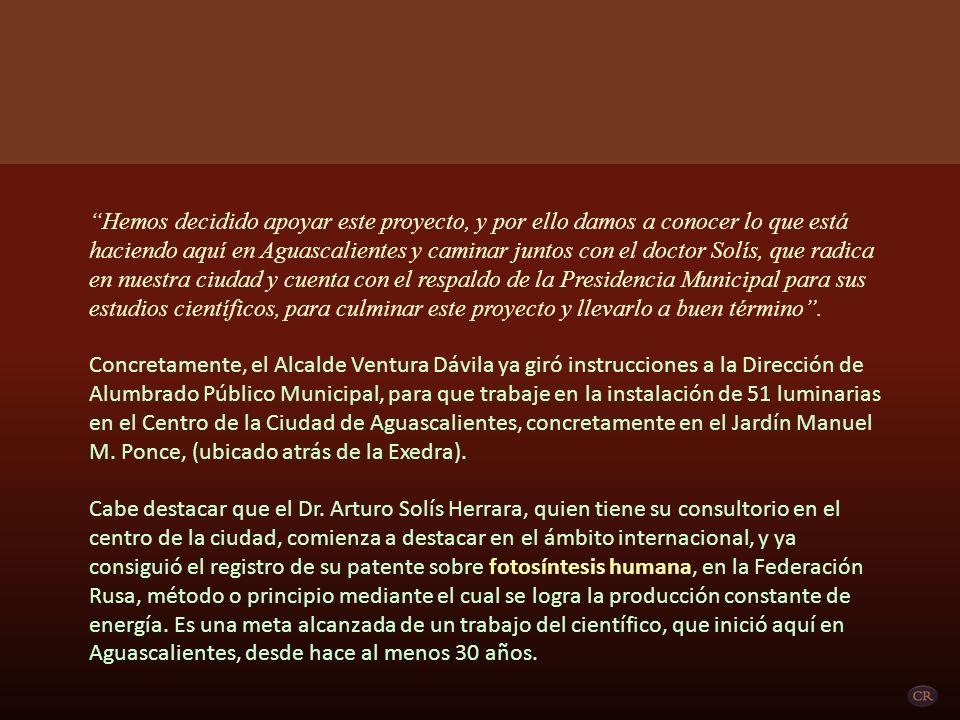 Hemos decidido apoyar este proyecto, y por ello damos a conocer lo que está haciendo aquí en Aguascalientes y caminar juntos con el doctor Solís, que radica en nuestra ciudad y cuenta con el respaldo de la Presidencia Municipal para sus estudios científicos, para culminar este proyecto y llevarlo a buen término .