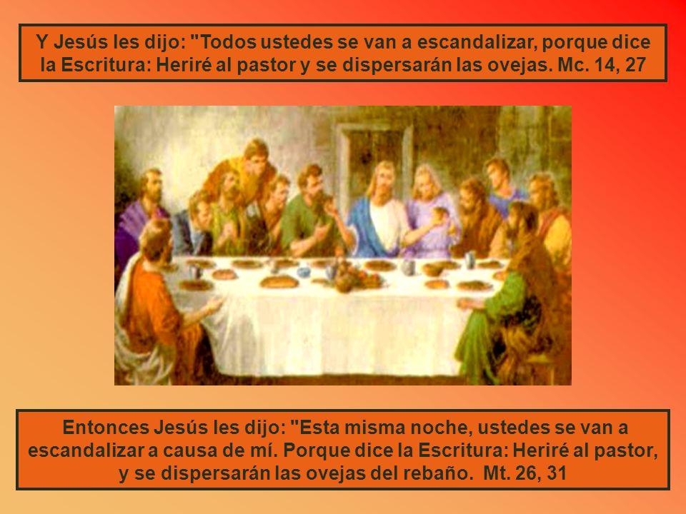 Y Jesús les dijo: Todos ustedes se van a escandalizar, porque dice la Escritura: Heriré al pastor y se dispersarán las ovejas. Mc. 14, 27