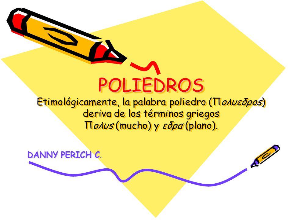 POLIEDROS Etimológicamente, la palabra poliedro (Πoλυεδρos) deriva de los términos griegos Πoλυs (mucho) y εδρα (plano).