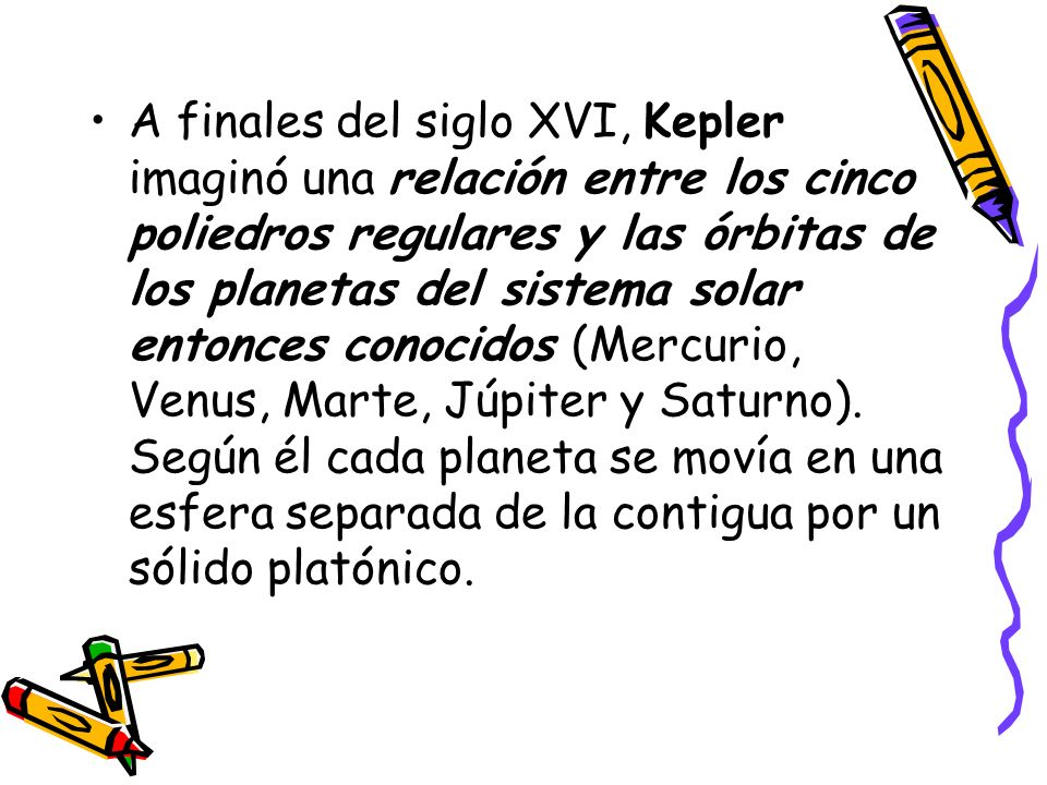 A finales del siglo XVI, Kepler imaginó una relación entre los cinco poliedros regulares y las órbitas de los planetas del sistema solar entonces conocidos (Mercurio, Venus, Marte, Júpiter y Saturno).