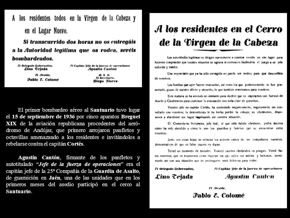 El primer bombardeo aéreo al Santuario tuvo lugar el 15 de septiembre de 1936 por cinco aparatos Breguet XIX de la aviación republicana procedentes del aeró-dromo de Andújar, que primero arrojaron panfletos y octavillas amenazando a los residentes e invitándolos a rebelarse contra el capitán Cortés.