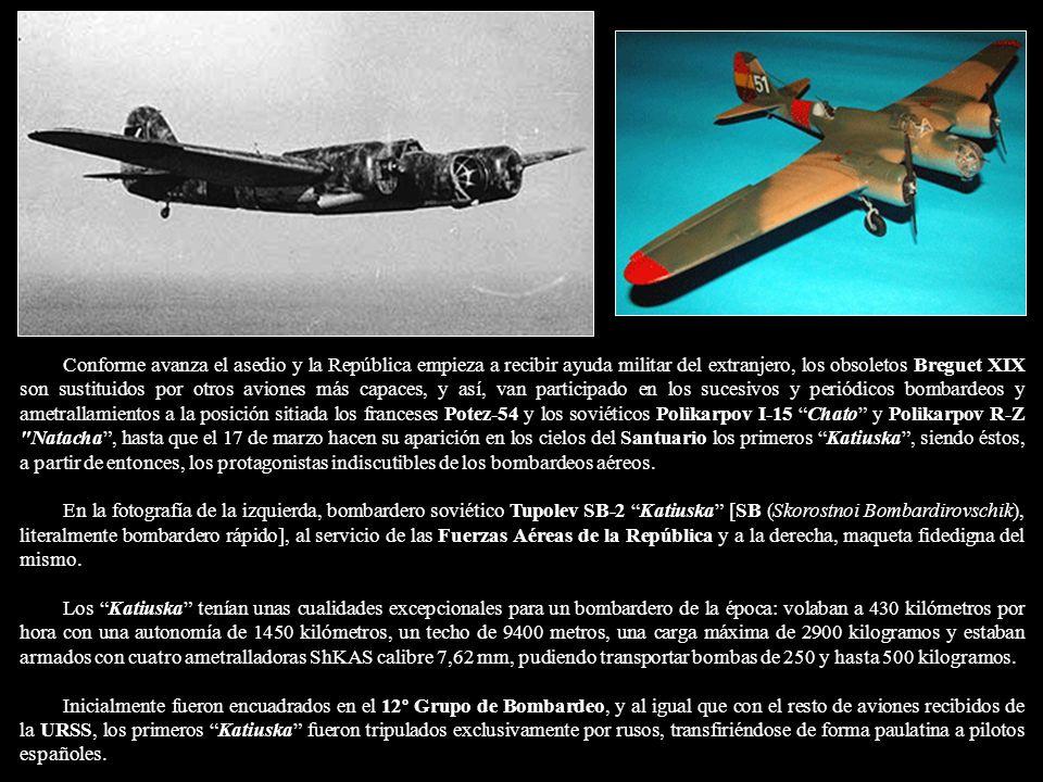 Conforme avanza el asedio y la República empieza a recibir ayuda militar del extranjero, los obsoletos Breguet XIX son sustituidos por otros aviones más capaces, y así, van participado en los sucesivos y periódicos bombardeos y ametrallamientos a la posición sitiada los franceses Potez-54 y los soviéticos Polikarpov I-15 Chato y Polikarpov R-Z Natacha , hasta que el 17 de marzo hacen su aparición en los cielos del Santuario los primeros Katiuska , siendo éstos, a partir de entonces, los protagonistas indiscutibles de los bombardeos aéreos.