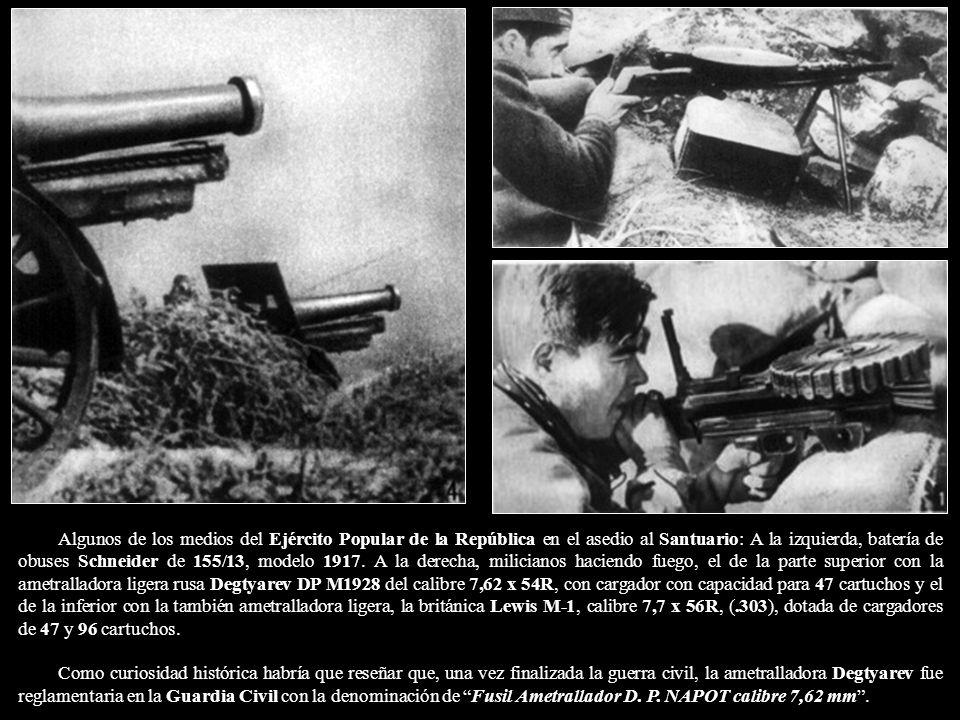Algunos de los medios del Ejército Popular de la República en el asedio al Santuario: A la izquierda, batería de obuses Schneider de 155/13, modelo 1917. A la derecha, milicianos haciendo fuego, el de la parte superior con la ametralladora ligera rusa Degtyarev DP M1928 del calibre 7,62 x 54R, con cargador con capacidad para 47 cartuchos y el de la inferior con la también ametralladora ligera, la británica Lewis M-1, calibre 7,7 x 56R, (.303), dotada de cargadores de 47 y 96 cartuchos.