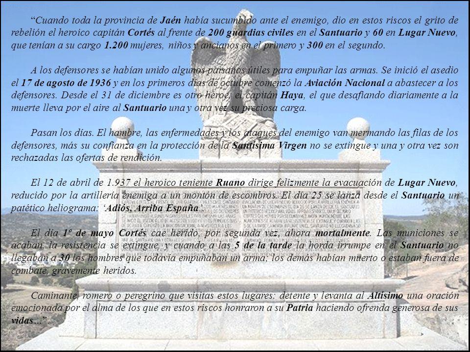 Cuando toda la provincia de Jaén había sucumbido ante el enemigo, dio en estos riscos el grito de rebelión el heroico capitán Cortés al frente de 200 guardias civiles en el Santuario y 60 en Lugar Nuevo, que tenían a su cargo 1.200 mujeres, niños y ancianos en el primero y 300 en el segundo.