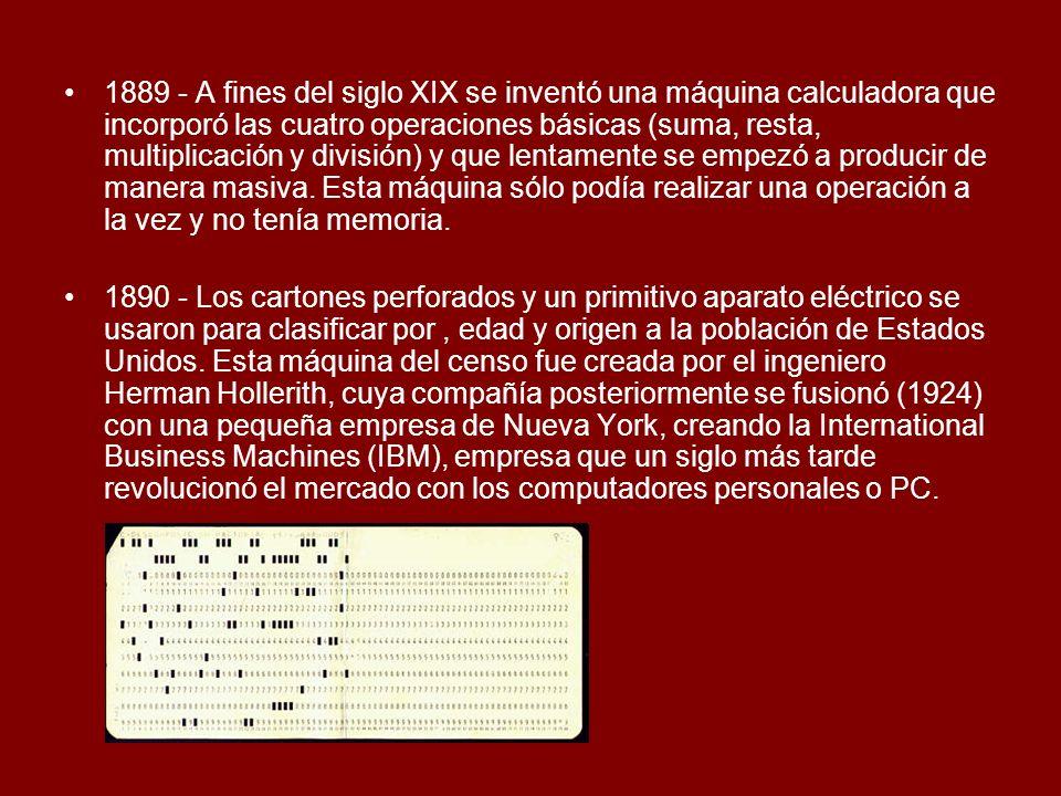 1889 - A fines del siglo XIX se inventó una máquina calculadora que incorporó las cuatro operaciones básicas (suma, resta, multiplicación y división) y que lentamente se empezó a producir de manera masiva. Esta máquina sólo podía realizar una operación a la vez y no tenía memoria.
