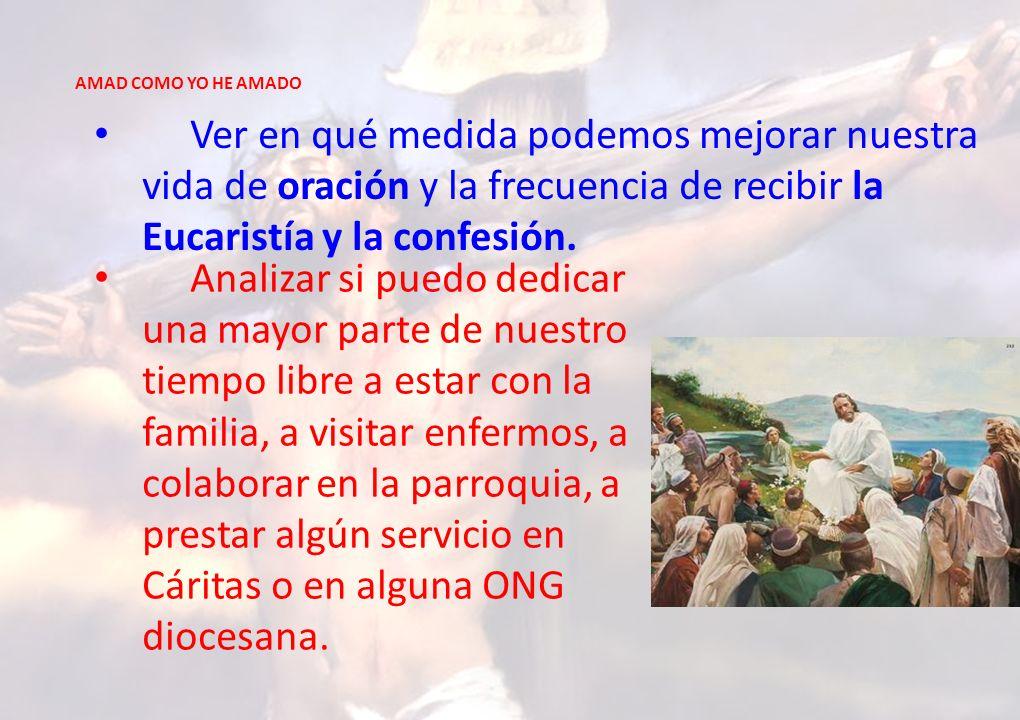AMAD COMO YO HE AMADO Ver en qué medida podemos mejorar nuestra vida de oración y la frecuencia de recibir la Eucaristía y la confesión.