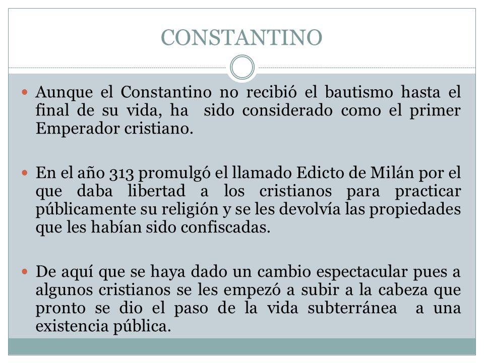 CONSTANTINO Aunque el Constantino no recibió el bautismo hasta el final de su vida, ha sido considerado como el primer Emperador cristiano.