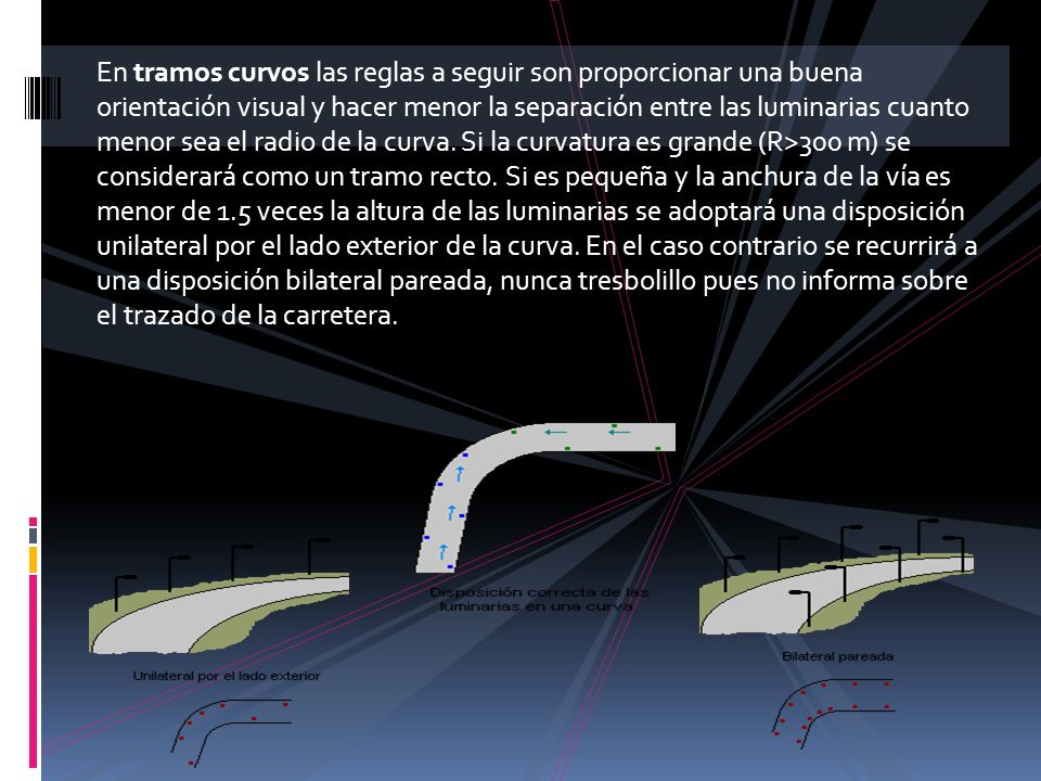 En tramos curvos las reglas a seguir son proporcionar una buena orientación visual y hacer menor la separación entre las luminarias cuanto menor sea el radio de la curva. Si la curvatura es grande (R>300 m) se considerará como un tramo recto. Si es pequeña y la anchura de la vía es menor de 1.5 veces la altura de las luminarias se adoptará una disposición unilateral por el lado exterior de la curva. En el caso contrario se recurrirá a una disposición bilateral pareada, nunca tresbolillo pues no informa sobre el trazado de la carretera.
