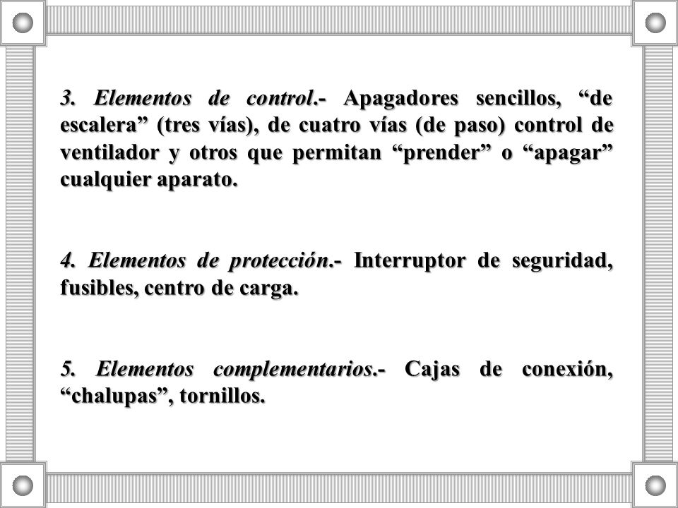 3. Elementos de control.- Apagadores sencillos, de escalera (tres vías), de cuatro vías (de paso) control de ventilador y otros que permitan prender o apagar cualquier aparato.