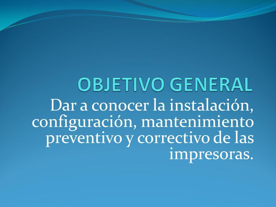 OBJETIVO GENERAL Dar a conocer la instalación, configuración, mantenimiento preventivo y correctivo de las impresoras.
