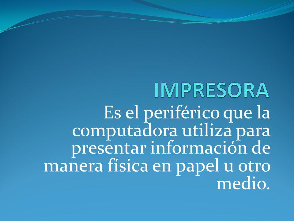 IMPRESORA Es el periférico que la computadora utiliza para presentar información de manera física en papel u otro medio.