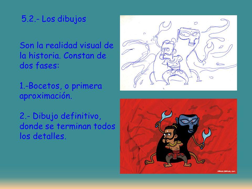 5.2.- Los dibujos Son la realidad visual de la historia. Constan de dos fases: 1.-Bocetos, o primera aproximación.