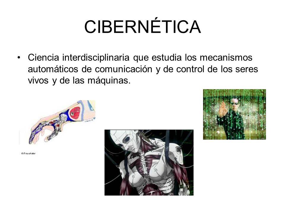 CIBERNÉTICA Ciencia interdisciplinaria que estudia los mecanismos automáticos de comunicación y de control de los seres vivos y de las máquinas.