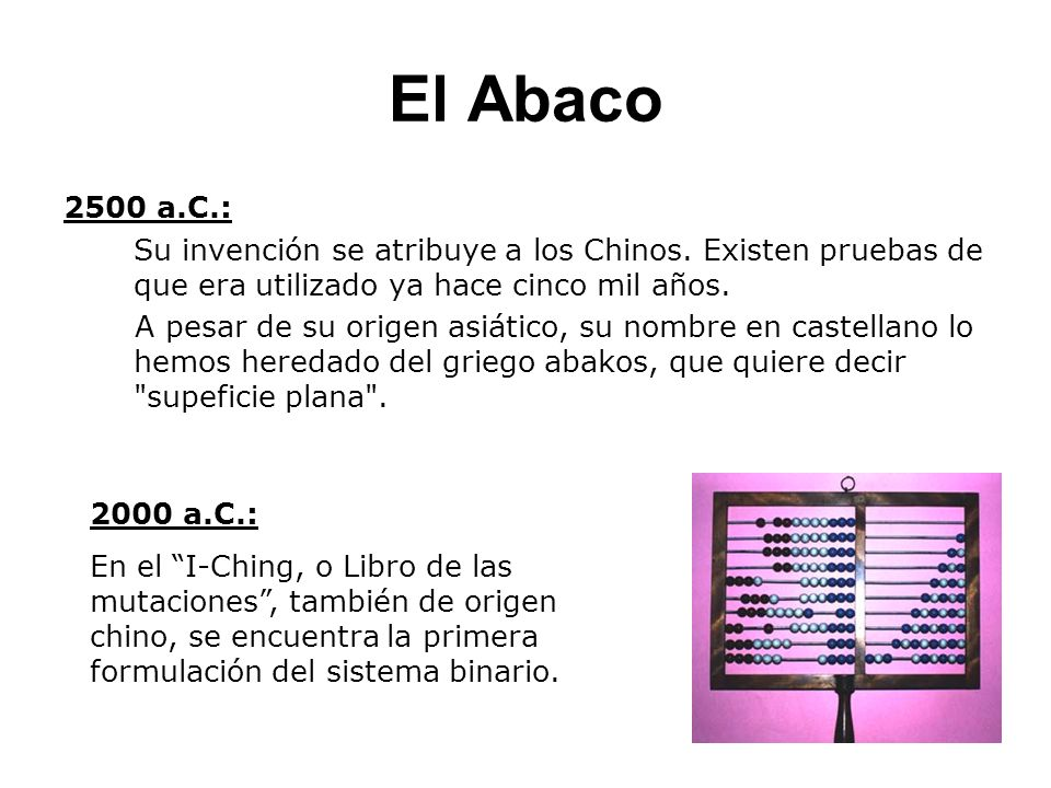El Abaco 2500 a.C.: Su invención se atribuye a los Chinos. Existen pruebas de que era utilizado ya hace cinco mil años.