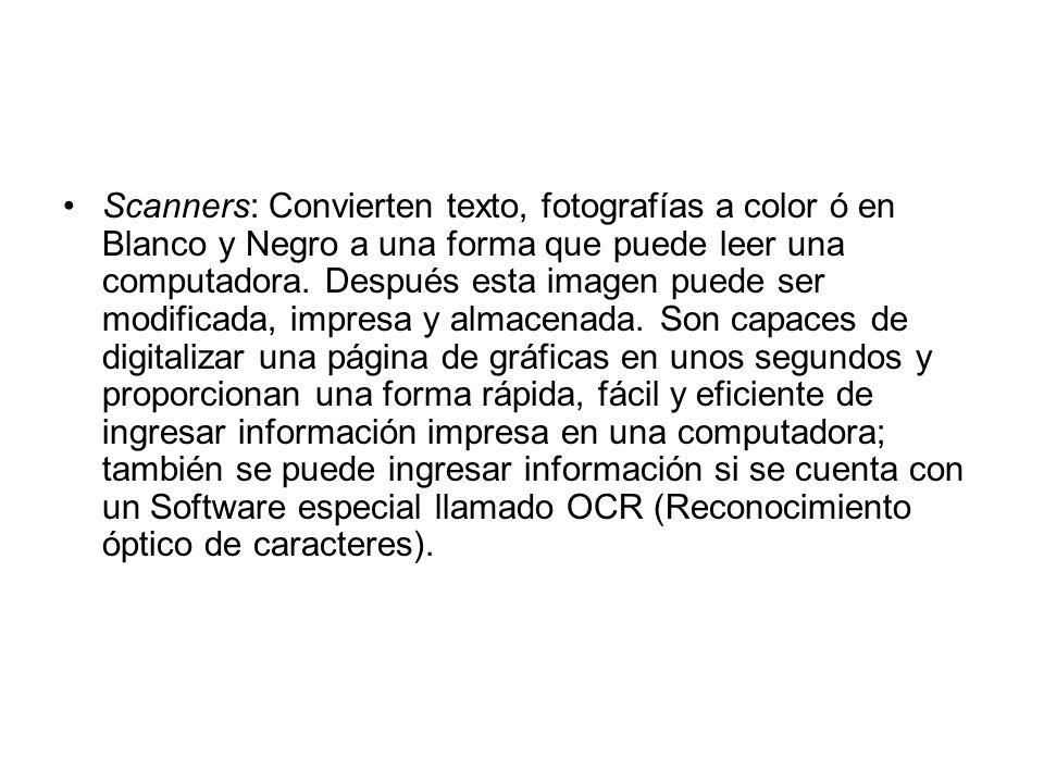 Scanners: Convierten texto, fotografías a color ó en Blanco y Negro a una forma que puede leer una computadora.