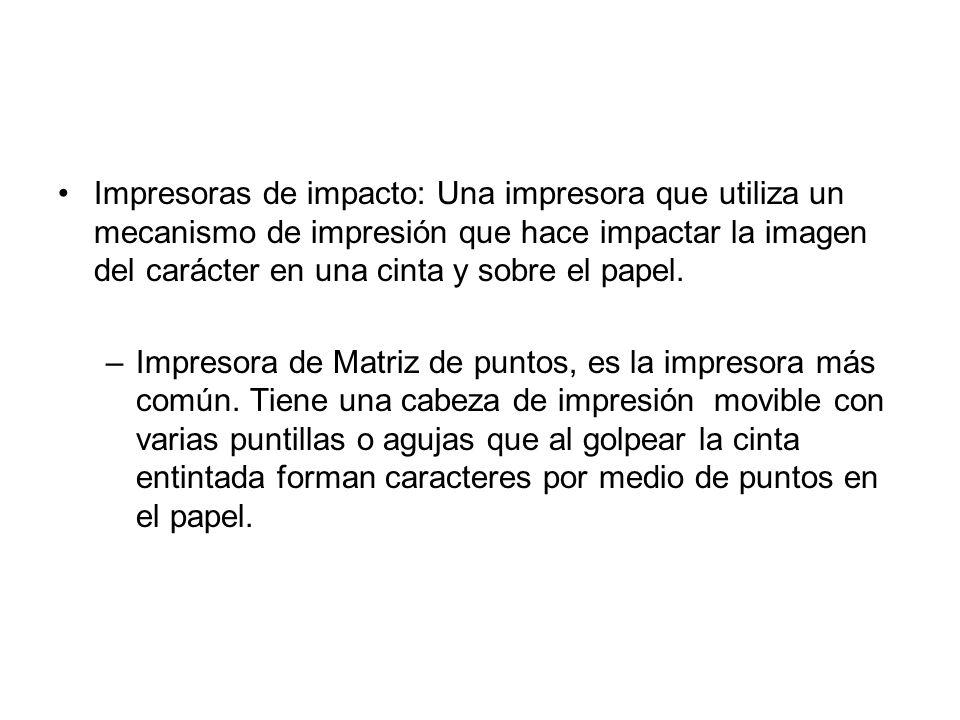 Impresoras de impacto: Una impresora que utiliza un mecanismo de impresión que hace impactar la imagen del carácter en una cinta y sobre el papel.