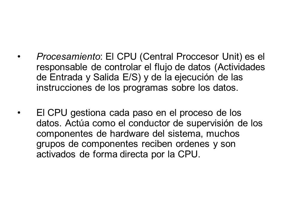 Procesamiento: El CPU (Central Proccesor Unit) es el responsable de controlar el flujo de datos (Actividades de Entrada y Salida E/S) y de la ejecución de las instrucciones de los programas sobre los datos.