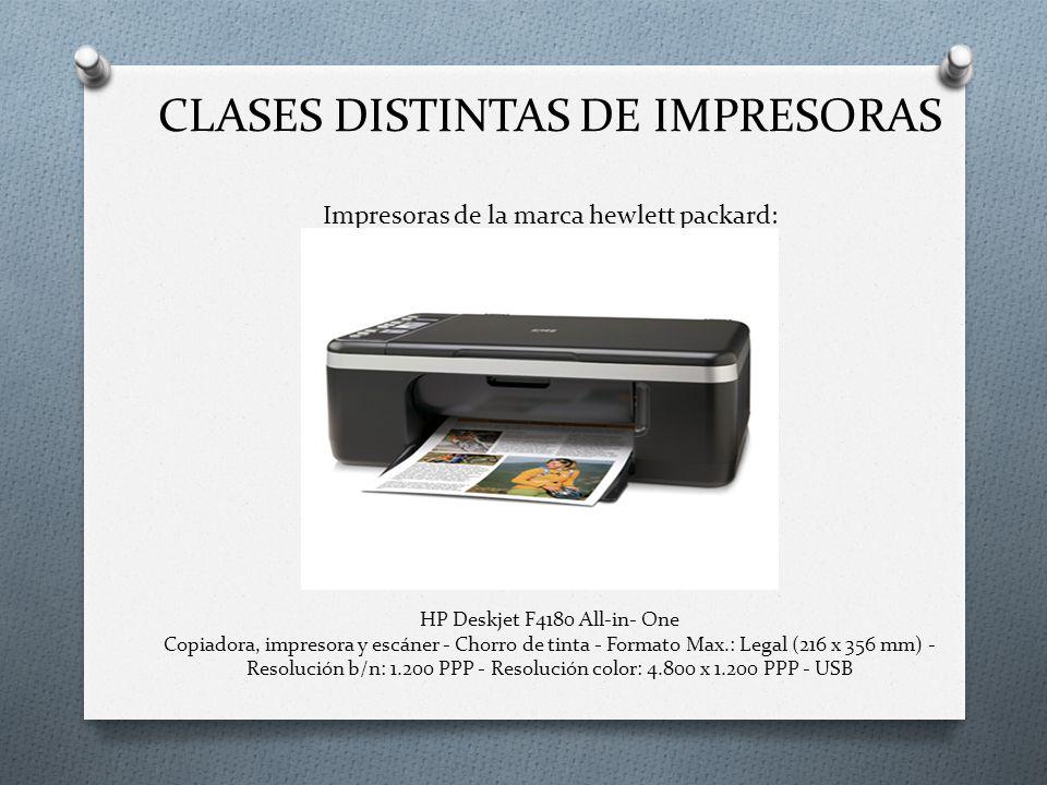 CLASES DISTINTAS DE IMPRESORAS Impresoras de la marca hewlett packard: HP Deskjet F4180 All-in- One Copiadora, impresora y escáner - Chorro de tinta - Formato Max.: Legal (216 x 356 mm) - Resolución b/n: 1.200 PPP - Resolución color: 4.800 x 1.200 PPP - USB