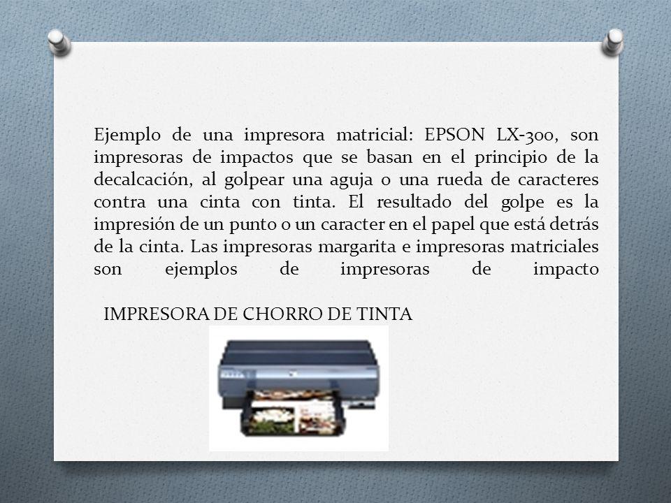 Ejemplo de una impresora matricial: EPSON LX-300, son impresoras de impactos que se basan en el principio de la decalcación, al golpear una aguja o una rueda de caracteres contra una cinta con tinta. El resultado del golpe es la impresión de un punto o un caracter en el papel que está detrás de la cinta. Las impresoras margarita e impresoras matriciales son ejemplos de impresoras de impacto
