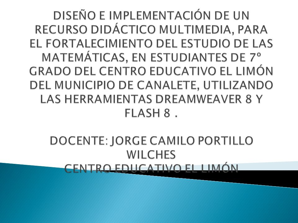 DISEÑO E IMPLEMENTACIÓN DE UN RECURSO DIDÁCTICO MULTIMEDIA, PARA EL FORTALECIMIENTO DEL ESTUDIO DE LAS MATEMÁTICAS, EN ESTUDIANTES DE 7º GRADO DEL CENTRO EDUCATIVO EL LIMÓN DEL MUNICIPIO DE CANALETE, UTILIZANDO LAS HERRAMIENTAS DREAMWEAVER 8 Y FLASH 8 .