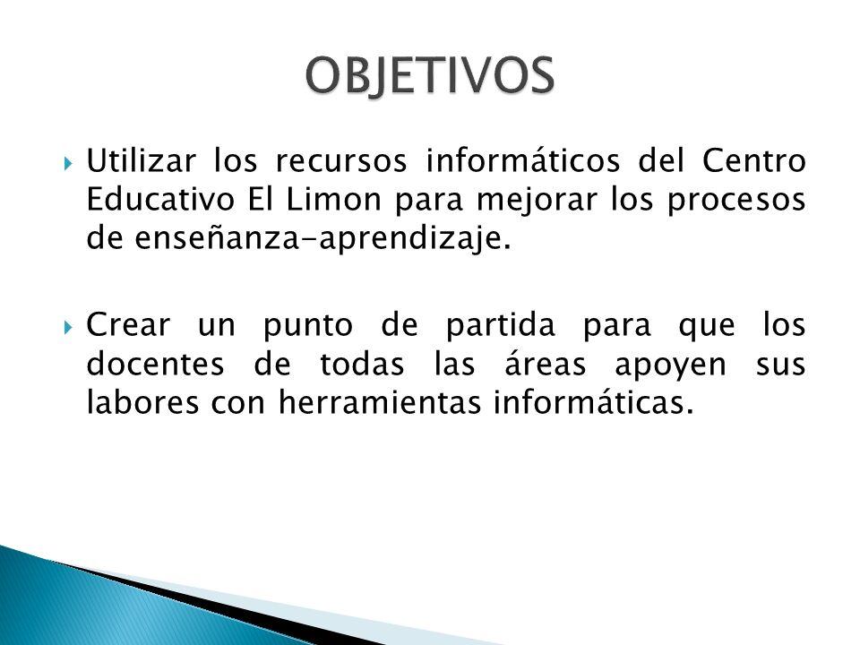 OBJETIVOS Utilizar los recursos informáticos del Centro Educativo El Limon para mejorar los procesos de enseñanza-aprendizaje.