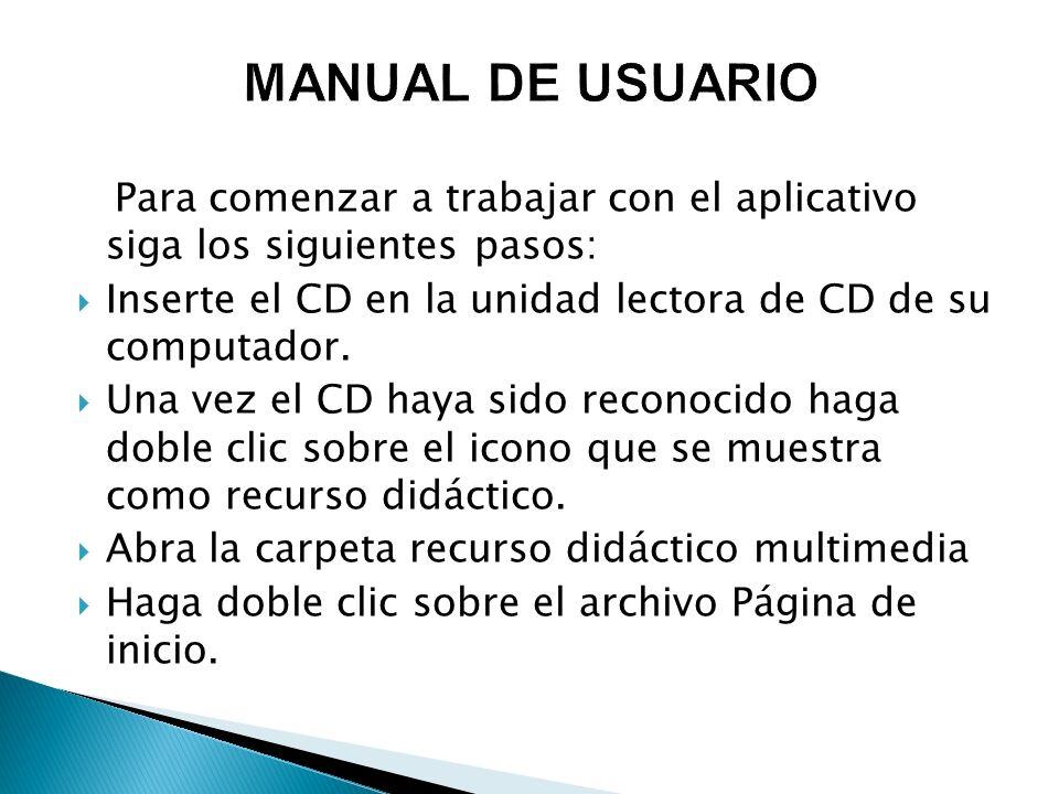 MANUAL DE USUARIO Para comenzar a trabajar con el aplicativo siga los siguientes pasos: Inserte el CD en la unidad lectora de CD de su computador.