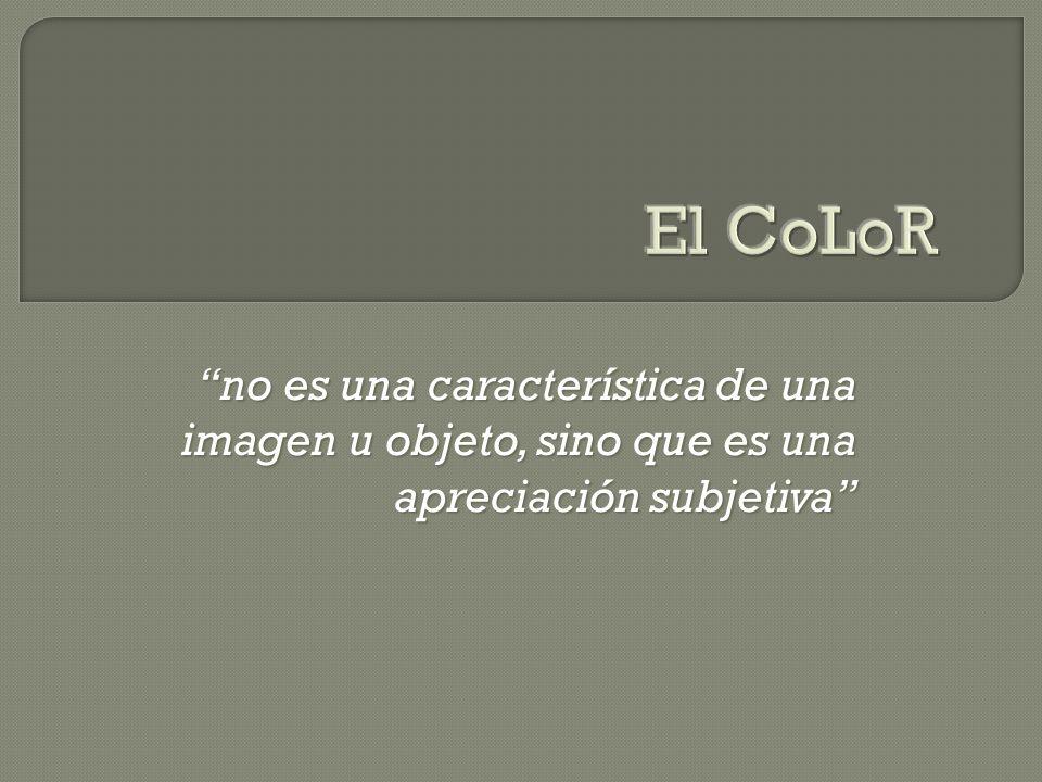 El CoLoR no es una característica de una imagen u objeto, sino que es una apreciación subjetiva