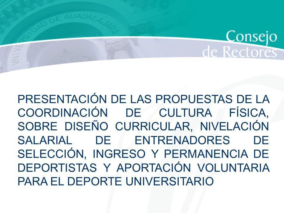 PRESENTACIÓN DE LAS PROPUESTAS DE LA COORDINACIÓN DE CULTURA FÍSICA, SOBRE DISEÑO CURRICULAR, NIVELACIÓN SALARIAL DE ENTRENADORES DE SELECCIÓN, INGRESO Y PERMANENCIA DE DEPORTISTAS Y APORTACIÓN VOLUNTARIA PARA EL DEPORTE UNIVERSITARIO