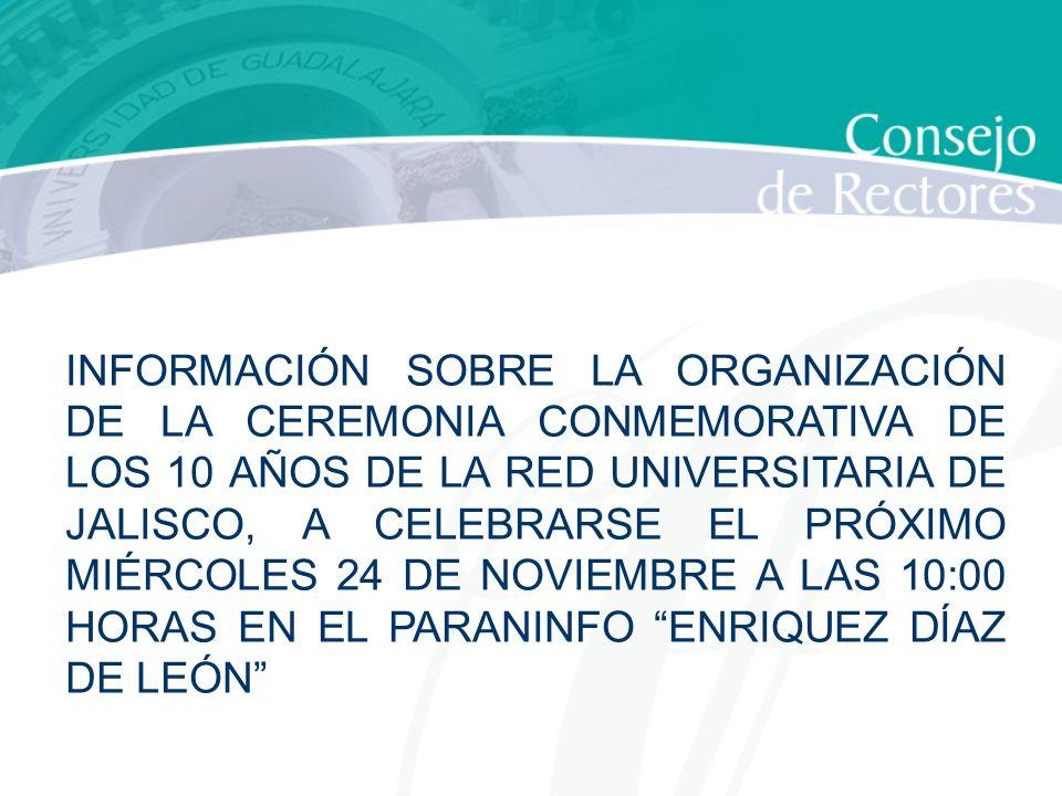 INFORMACIÓN SOBRE LA ORGANIZACIÓN DE LA CEREMONIA CONMEMORATIVA DE LOS 10 AÑOS DE LA RED UNIVERSITARIA DE JALISCO, A CELEBRARSE EL PRÓXIMO MIÉRCOLES 24 DE NOVIEMBRE A LAS 10:00 HORAS EN EL PARANINFO ENRIQUEZ DÍAZ DE LEÓN