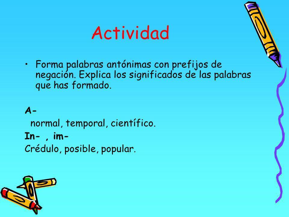 Actividad Forma palabras antónimas con prefijos de negación. Explica los significados de las palabras que has formado.