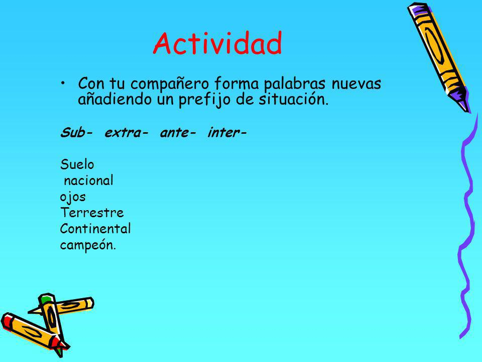 Actividad Con tu compañero forma palabras nuevas añadiendo un prefijo de situación. Sub- extra- ante- inter-