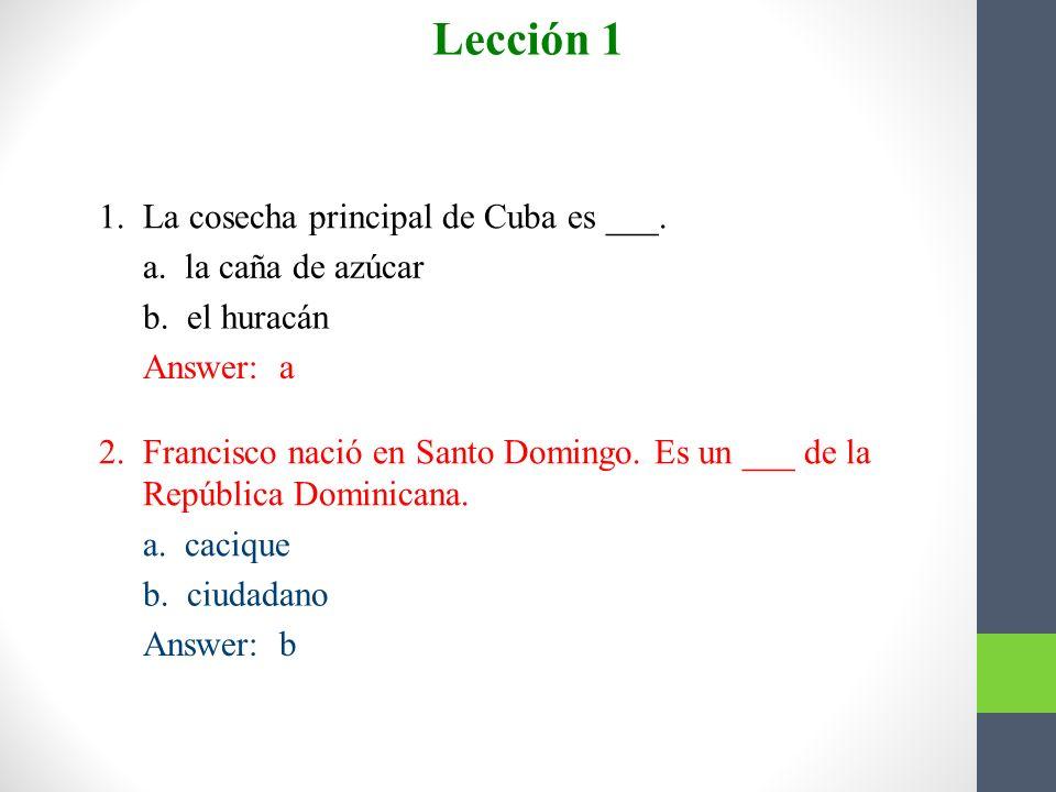 Lección 1 Escojan. 1. La cosecha principal de Cuba es ___.