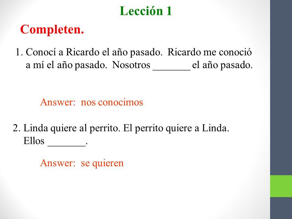 Lección 1 Completen. 1. Conocí a Ricardo el año pasado. Ricardo me conoció. a mí el año pasado. Nosotros _______ el año pasado.