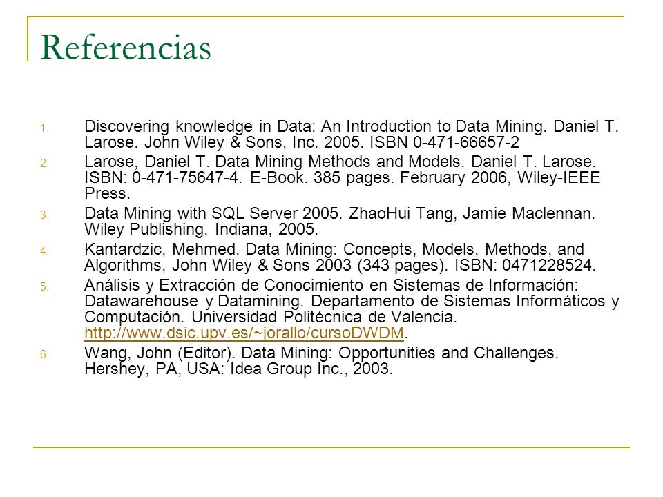 Referencias Discovering knowledge in Data: An Introduction to Data Mining. Daniel T. Larose. John Wiley & Sons, Inc. 2005. ISBN 0-471-66657-2.