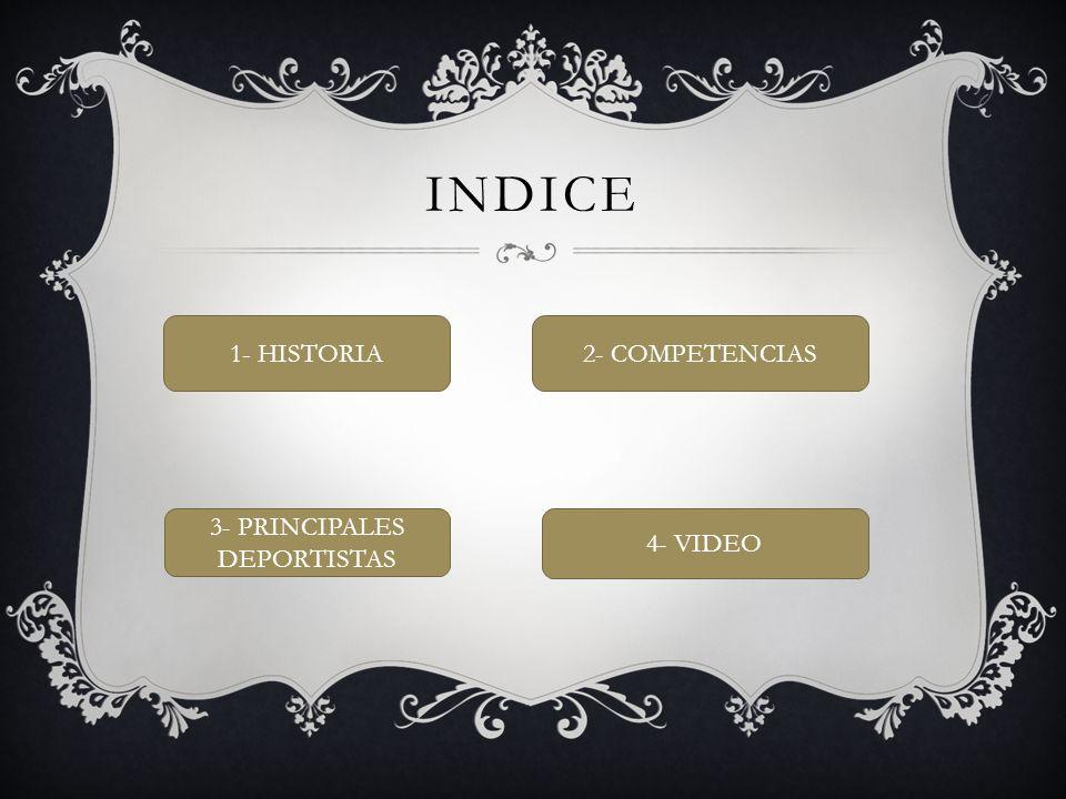INDICE 1- HISTORIA 2- COMPETENCIAS 3- PRINCIPALES DEPORTISTAS 4- VIDEO