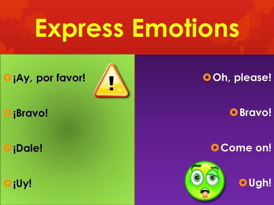 Express Emotions ¡Ay, por favor! Oh, please! ¡Bravo! Bravo! ¡Dale!