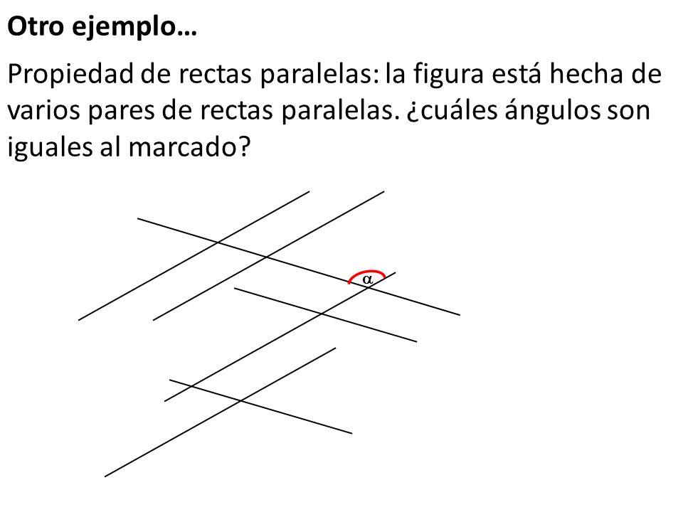 Otro ejemplo… Propiedad de rectas paralelas: la figura está hecha de varios pares de rectas paralelas. ¿cuáles ángulos son iguales al marcado
