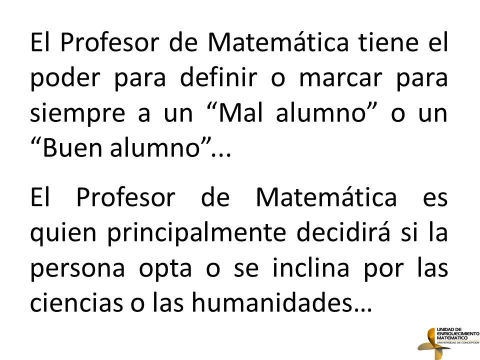 El Profesor de Matemática tiene el poder para definir o marcar para siempre a un Mal alumno o un Buen alumno ...